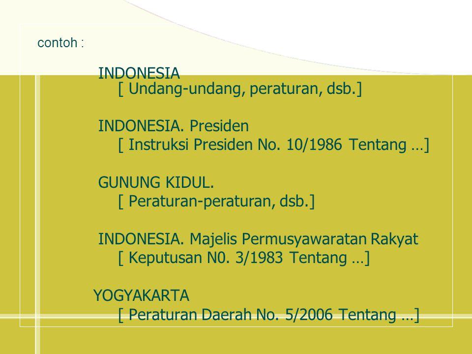 contoh : INDONESIA. [ Undang-undang, peraturan, dsb.] INDONESIA. Presiden. [ Instruksi Presiden No. 10/1986 Tentang …]